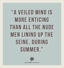 """A veiled Mind is more enticing than all the nude men lining up the Seine, during Summer."""