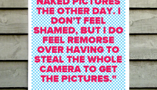 """I took some naked pictures the other day. I don't feel shamed, but I do feel remorse over having to steal the whole camera to get the pictures. 