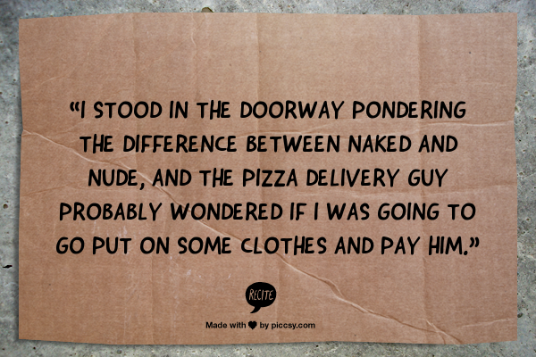 """I stood in the doorway pondering the difference between naked and nude, and the pizza delivery guy probably wondered if I was going to go put on some clothes and pay him. 