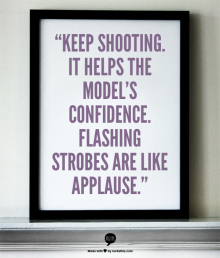 """Keep shooting. It helps the model's confidence. Flashing strobes are like applause."""